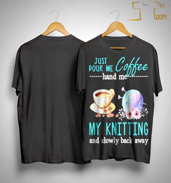 Just Pour Me Coffee Hand Me My Knitting And Slowly Back Away Shirt