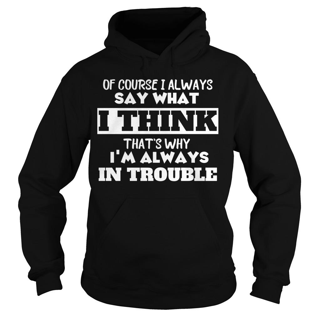Of Course I Always Say What I Think That's Why I'm Always In Trouble Hoodie