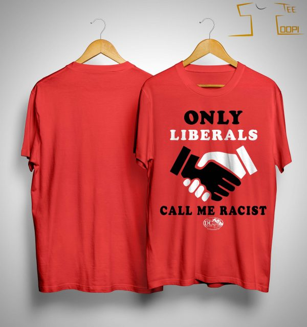 Only Liberals Call Me Racist Shirt