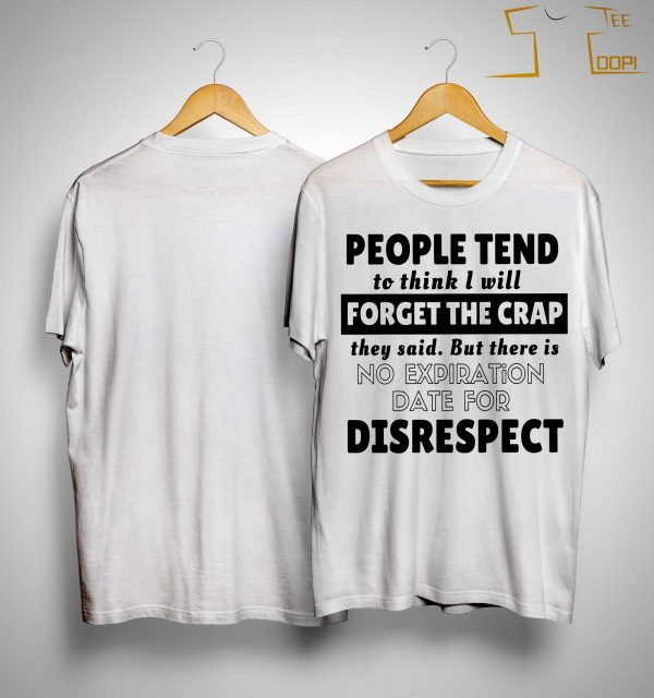 People Tend To Think I Will Forget The Crap But There Is No Expiration Date Shirt