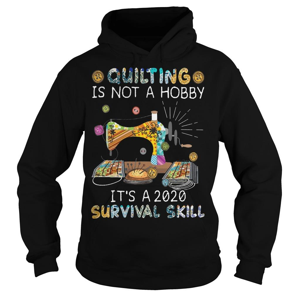 Quilting Is Not A Hobby It's A 2020 Survival Skill Hoodie