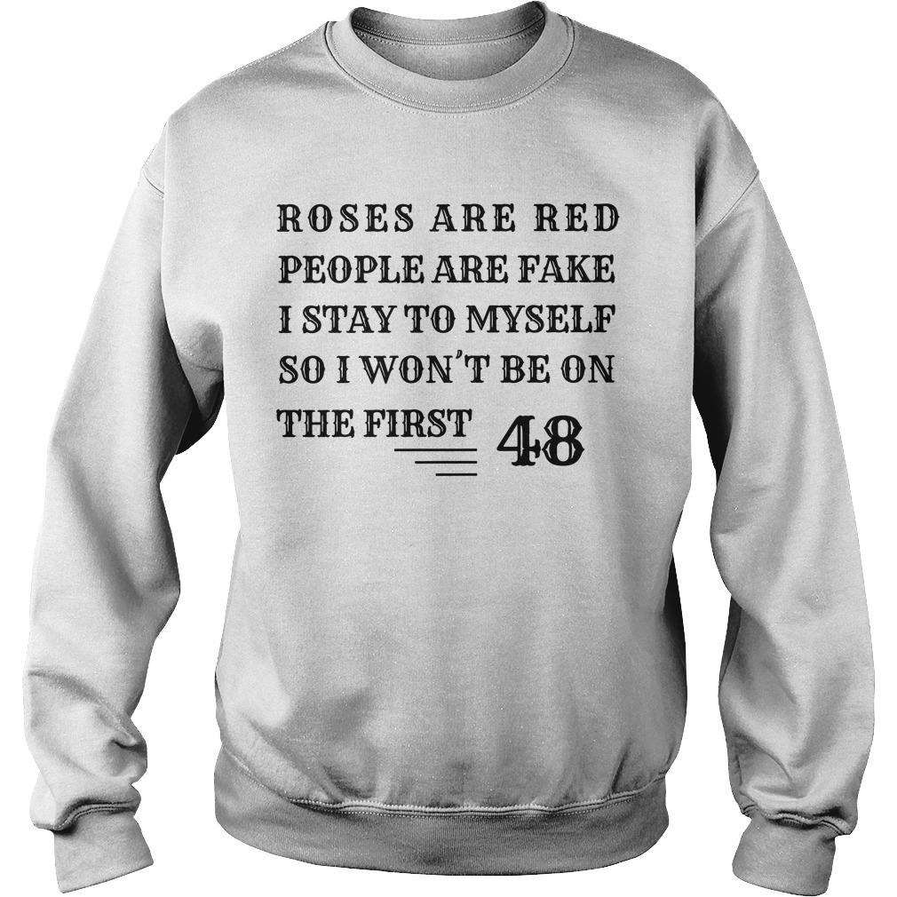 Roses Are Red People Are Fake I Stay To Myself So I Won't Be On The First 48 Sweater