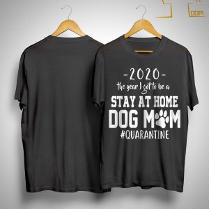 2020 The Year I Got To Be A Stay At Home Dog Mom #quarantined Shirt