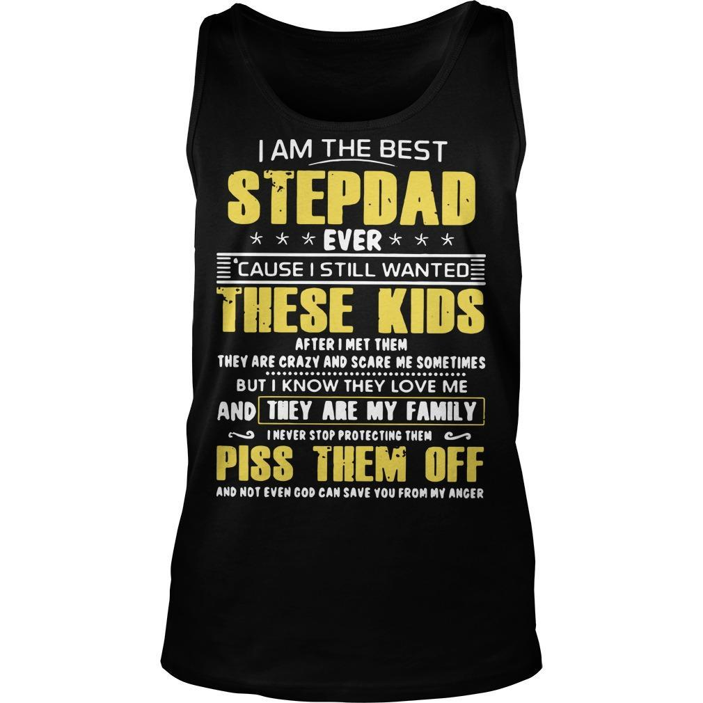 I Am The Best Stepdad Ever Cause I Still Wanted These Kids Piss Them Off Tank Top