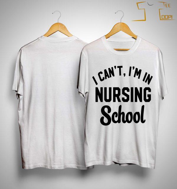 I Can't I'm In Nursing School Shirt