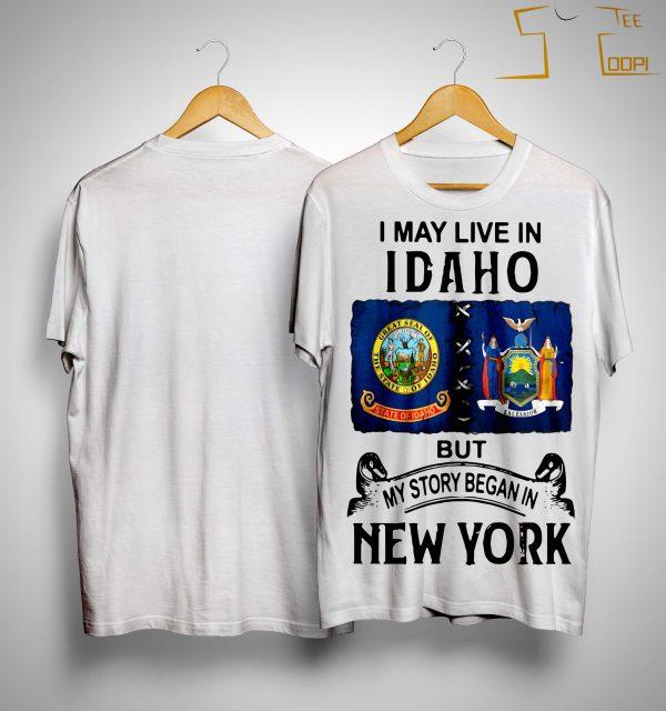 I May Live Idaho But My Story Began In New York Shirt