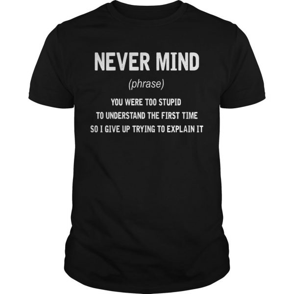 Never Mind You Were Too Stupid To Understand The First Time Shirt