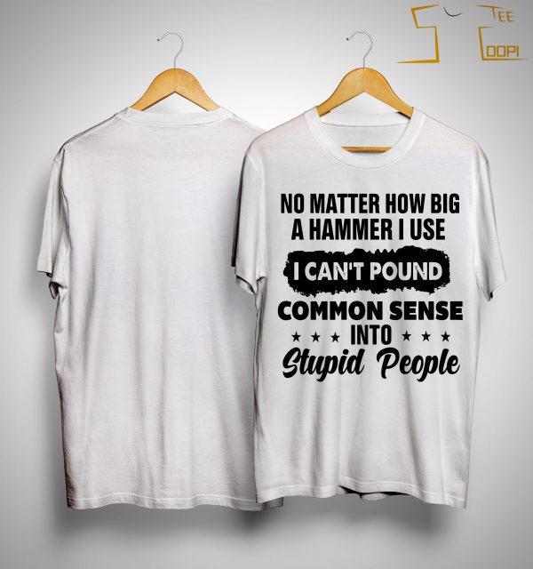 No Matter How Big A Hammer I Use I Can't Pound Common Sense Shirt