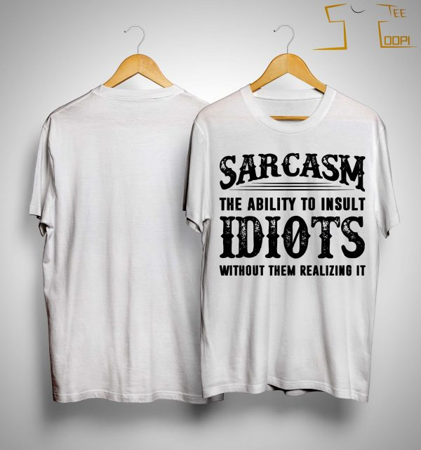 Sarcasm The Ability To Insult Idiots Without Them Realizing It Shirt