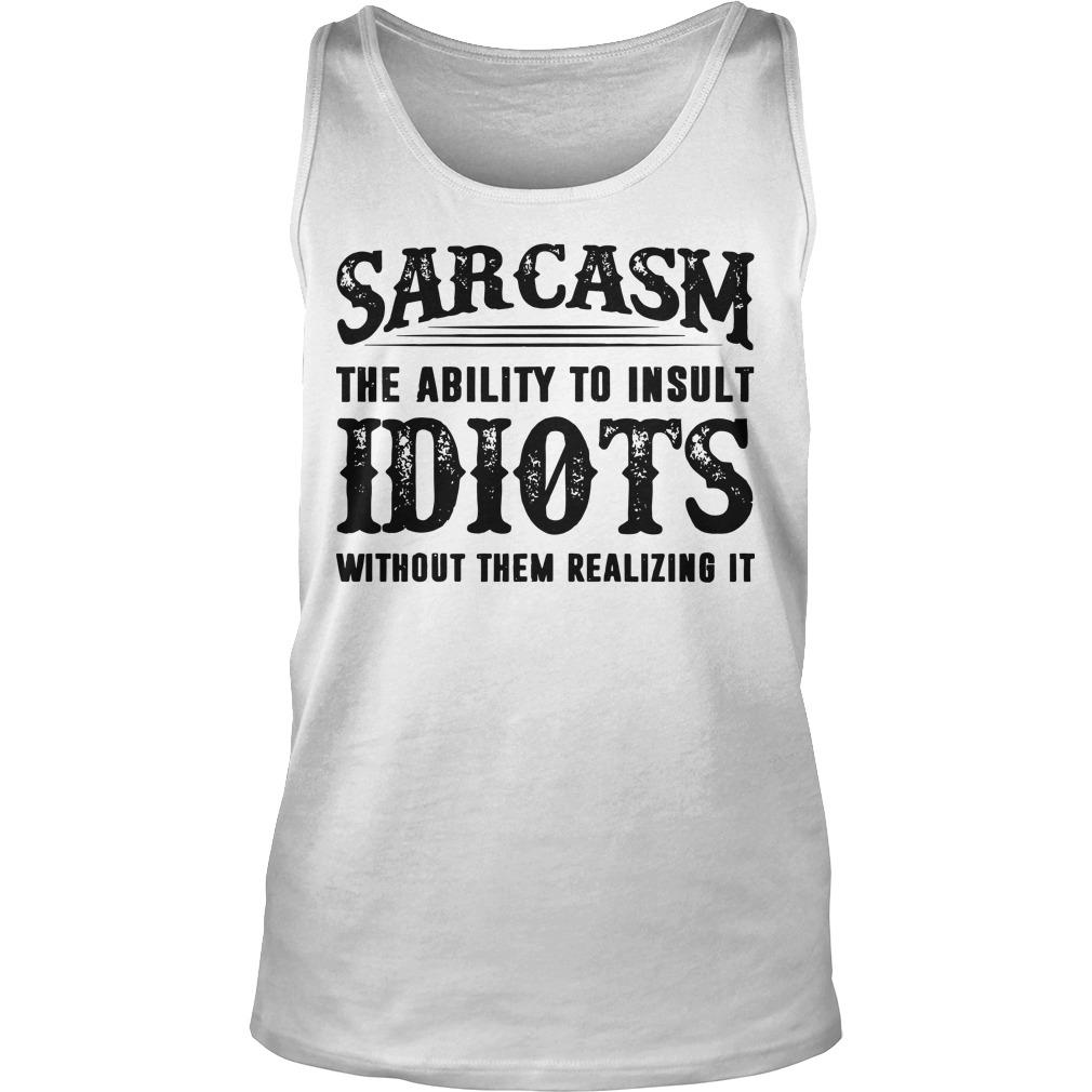 Sarcasm The Ability To Insult Idiots Without Them Realizing It Tank Top