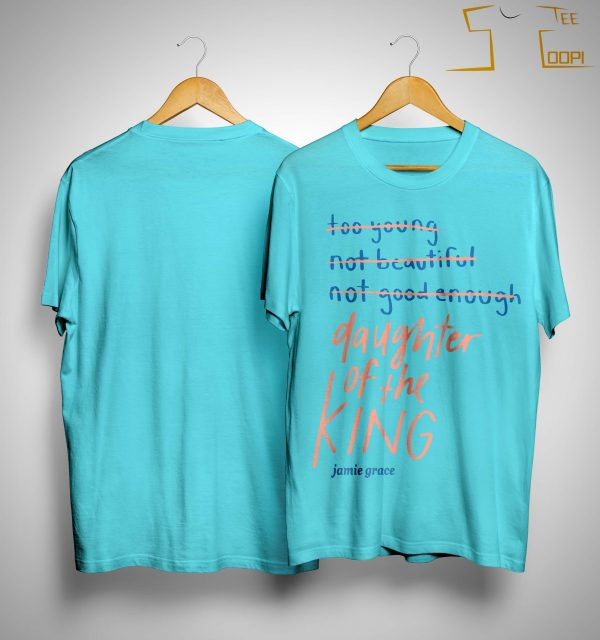 Too Young Not Beautiful Not Good Enough Daughter Of The King Shirt