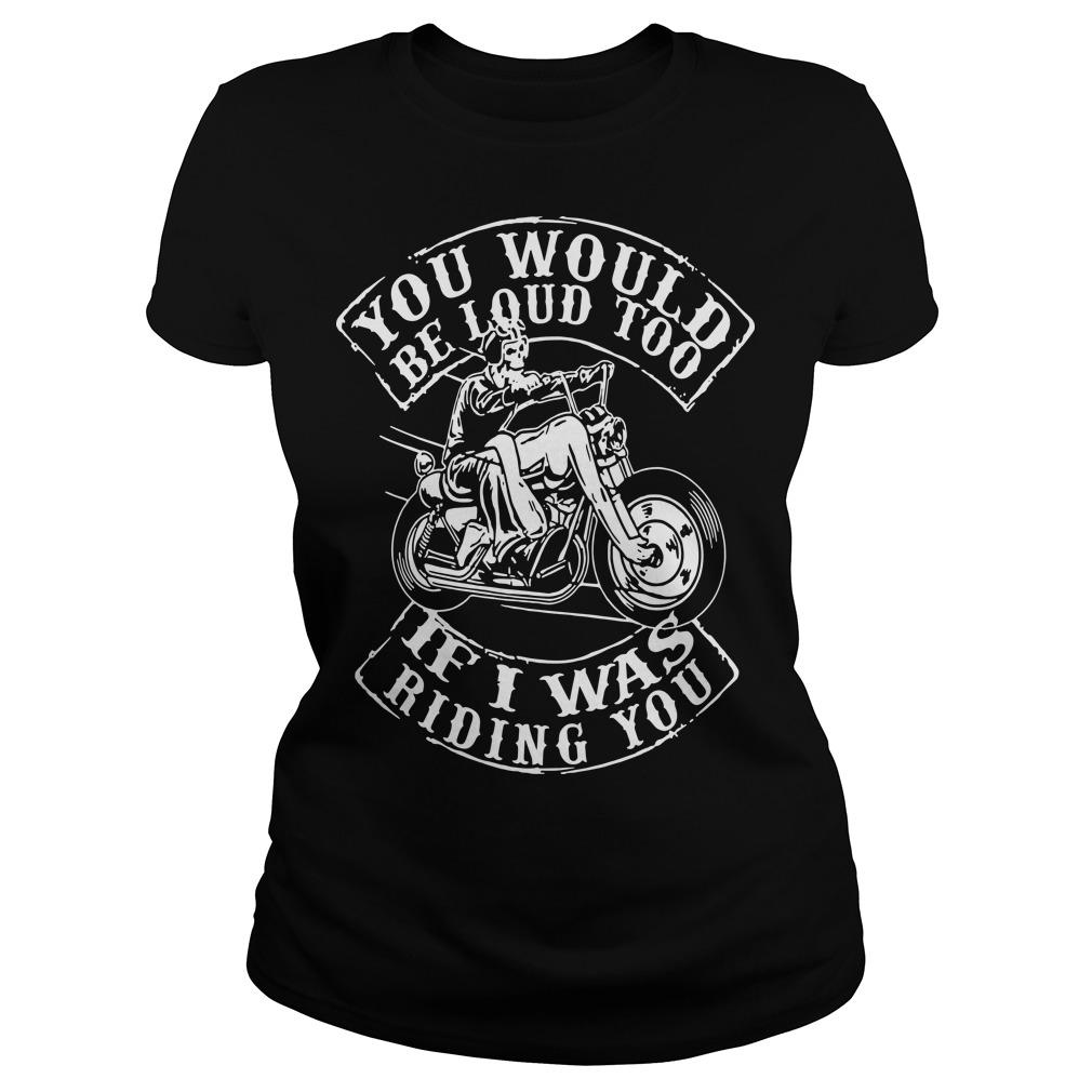 You Would Be Loud Too If I Was Riding You Longsleeve