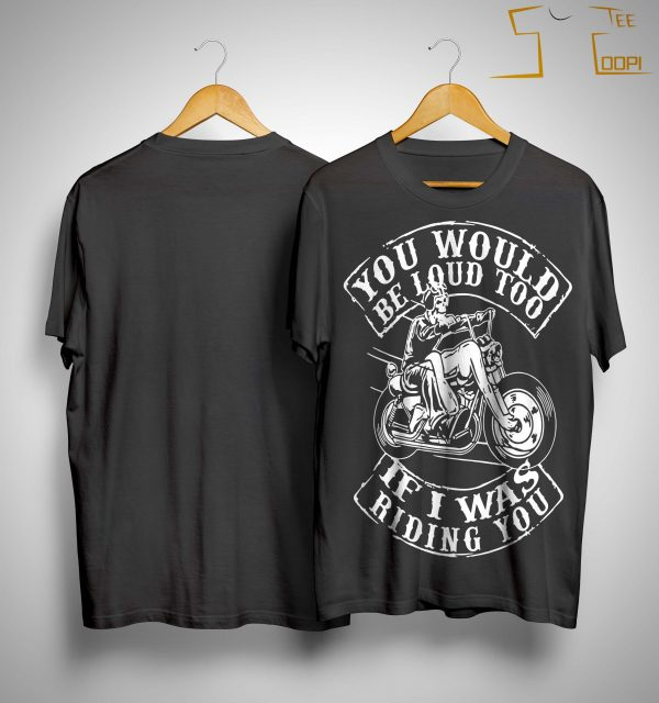 You Would Be Loud Too If I Was Riding You Shirt
