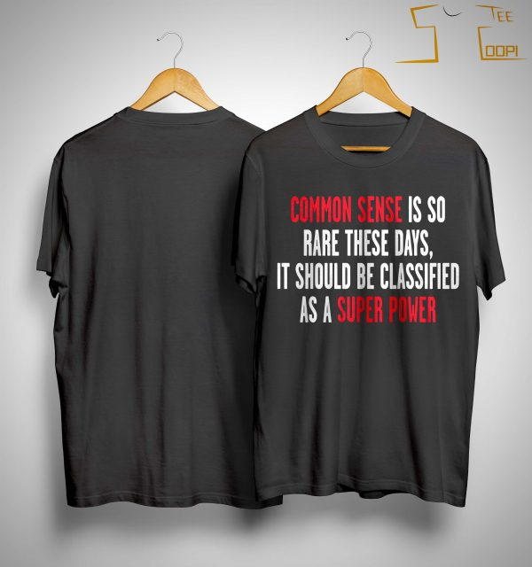 Common Sense Is So Rare These Days It Should Be Classified Shirt