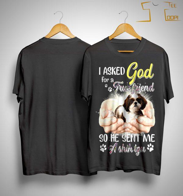 I Asked God For A True Friend So He Sent Me A Shih Tzu Shirt