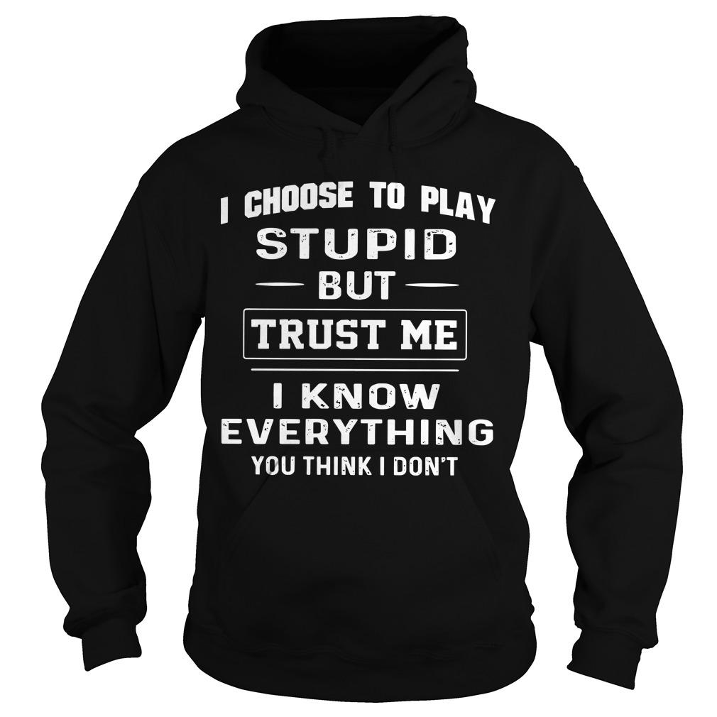 I Choose To Play Stupid But Trust Me I Know Everything Hoodie