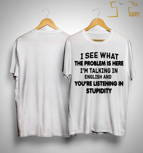 I See What The Problem Is Here I'm Talking In English You're Listening In Stupidity Shirt