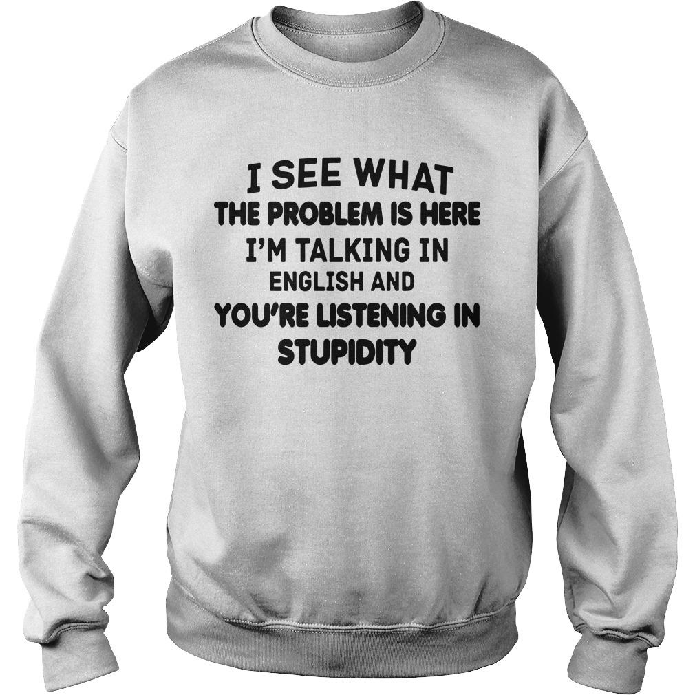 I See What The Problem Is Here I'm Talking In English You're Listening In Stupidity Sweater