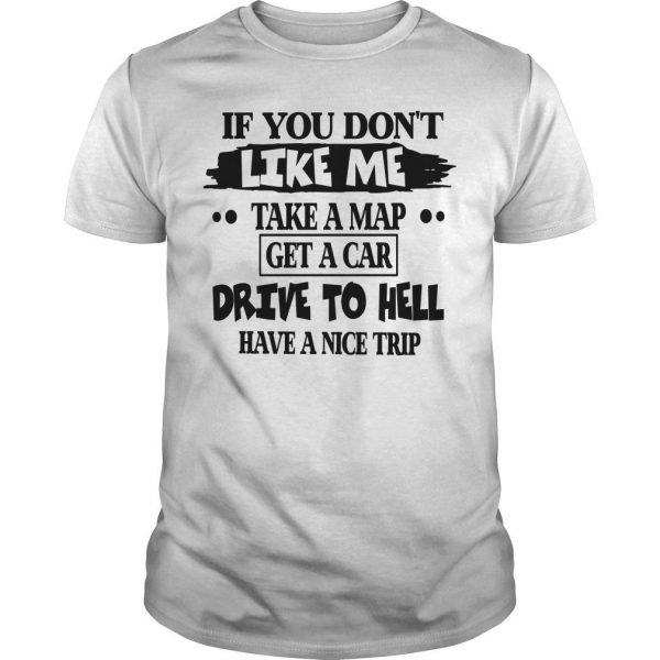 If You Don't Like Me Take A Map Get A Car Drive To Hell Have A Nice Trip Shirt