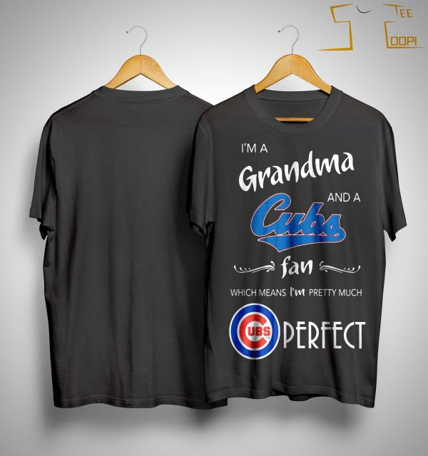 I'm A Grandma And A Cubs Fan Which Means I'm Pretty Much Perfect Shirt
