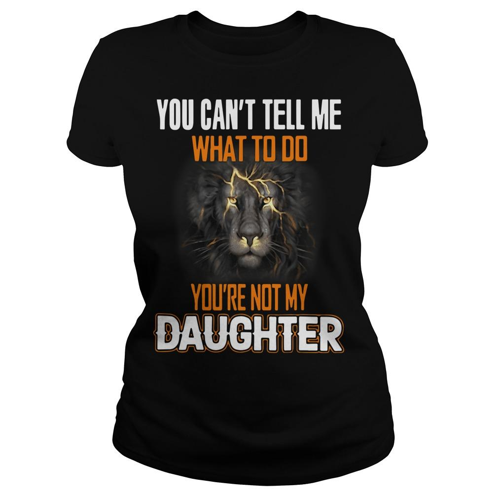 Lion You Can't Tell Me What To Do You're Not My Daughter Longsleeve
