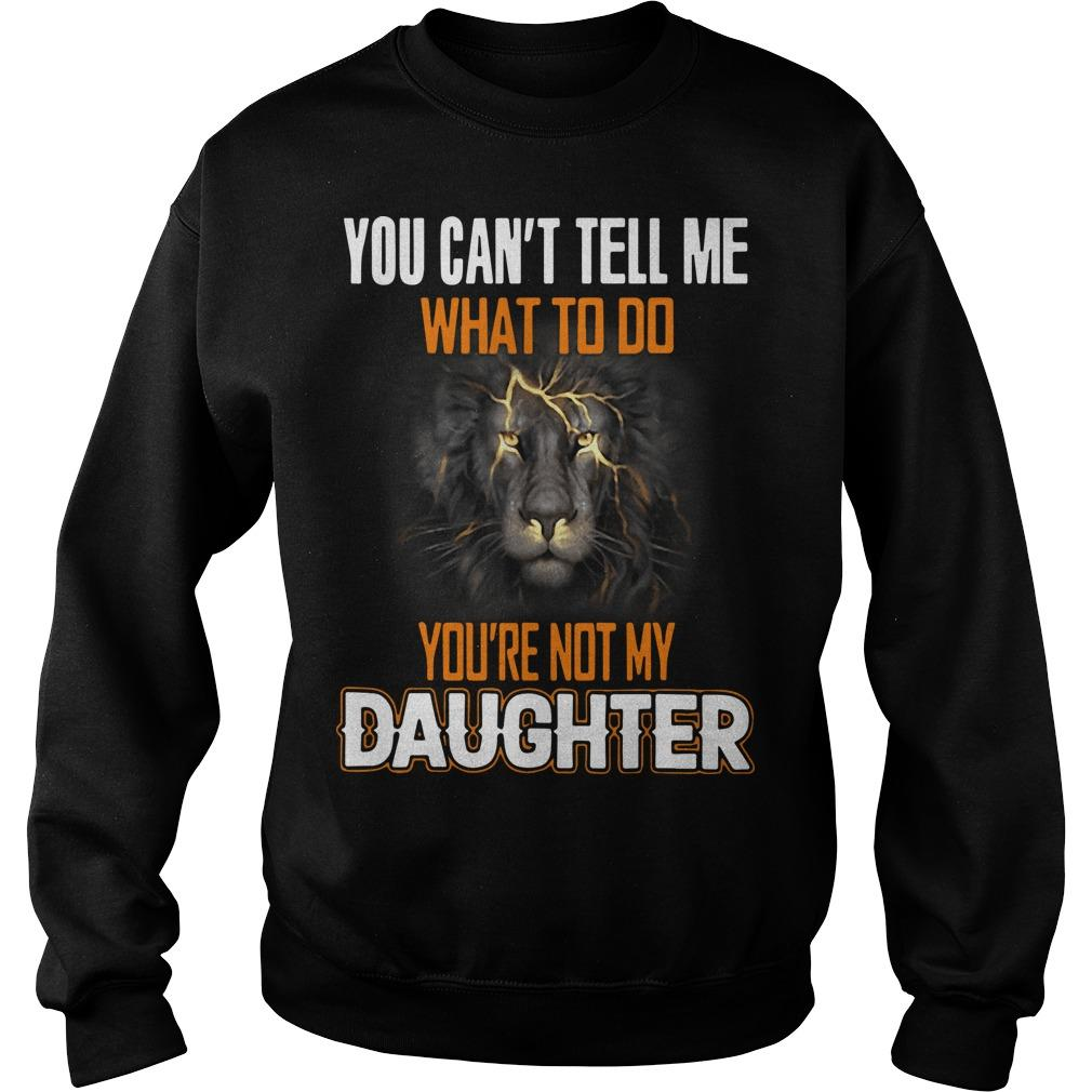 Lion You Can't Tell Me What To Do You're Not My Daughter Sweater