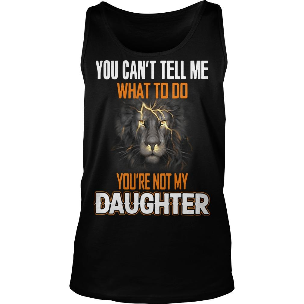 Lion You Can't Tell Me What To Do You're Not My Daughter Tank Top