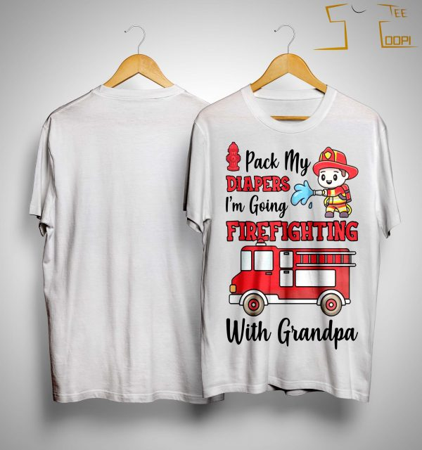Pack My Diapers I'm Going Firefighting With Grandpa Shirt