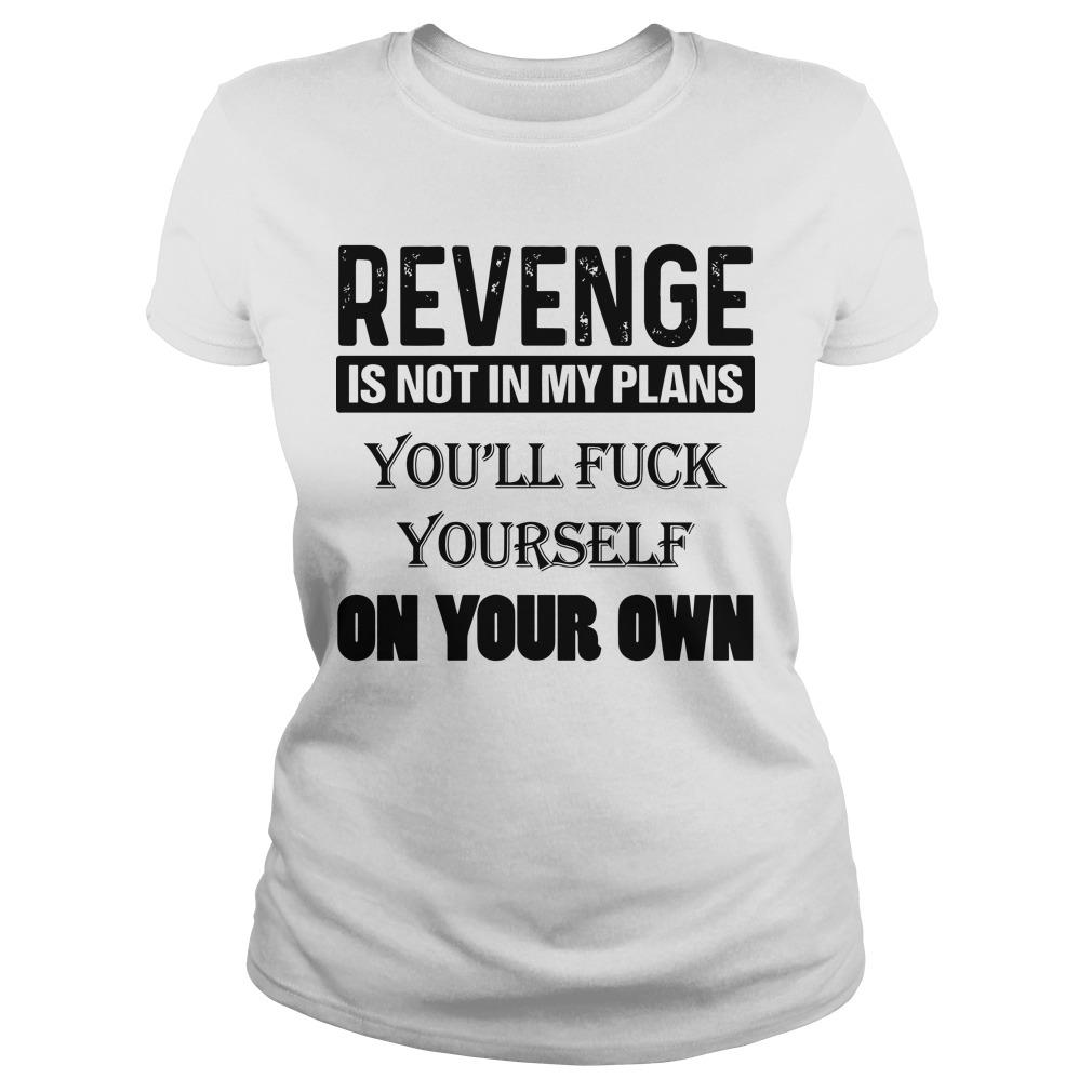 Revenge Is Not In My Plans You'll Fuck Yourself On Your Own Longsleeve