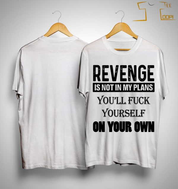 Revenge Is Not In My Plans You'll Fuck Yourself On Your Own Shirt