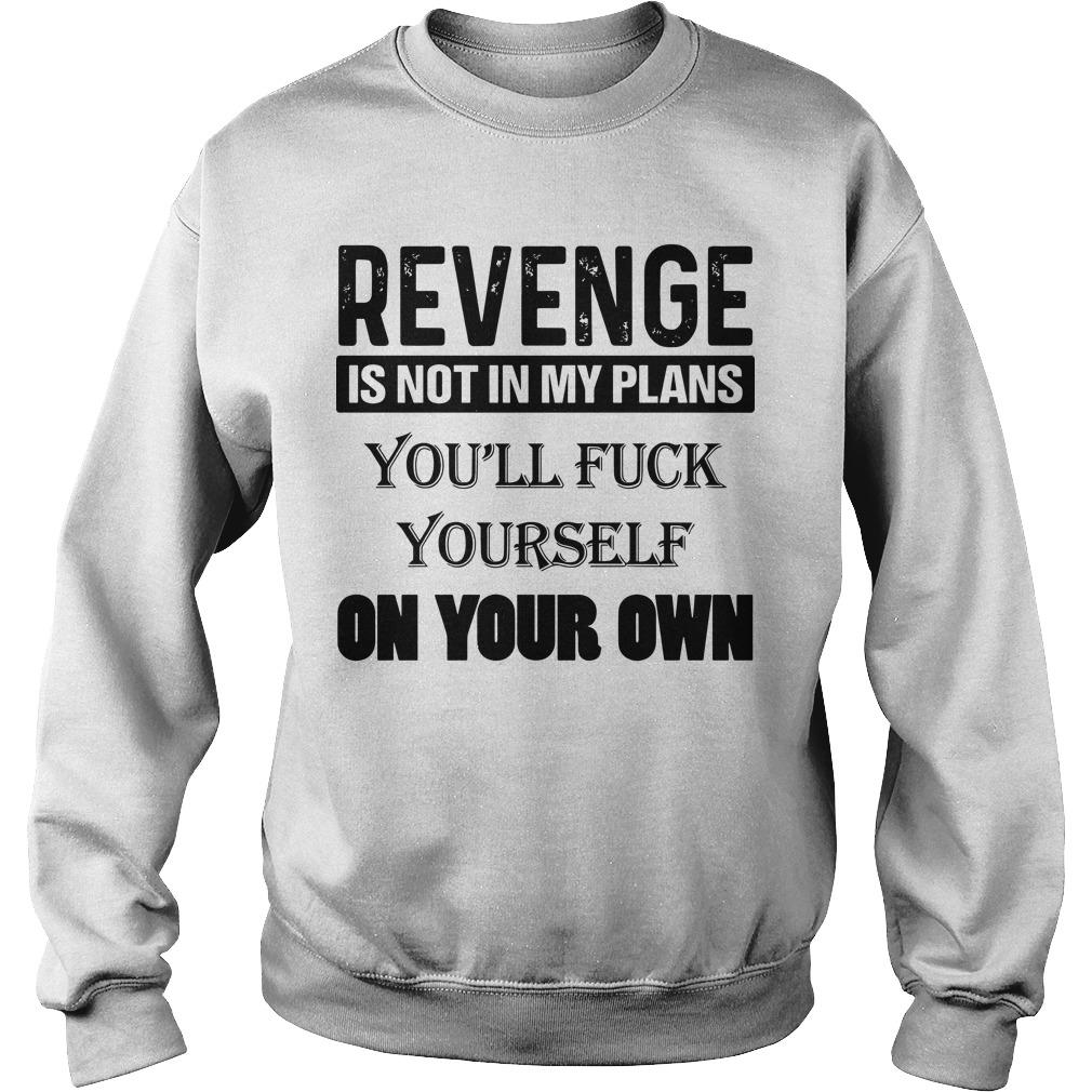 Revenge Is Not In My Plans You'll Fuck Yourself On Your Own Sweater
