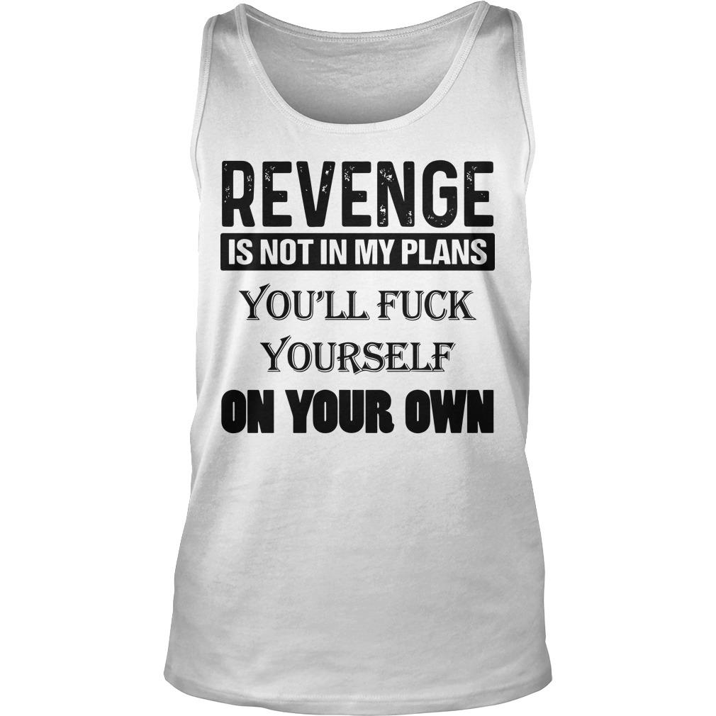 Revenge Is Not In My Plans You'll Fuck Yourself On Your Own Tank Top