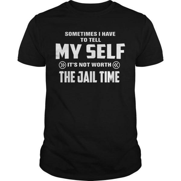 Sometimes I Have To Tell Myself It's Not Worth The Jail Time Shirt