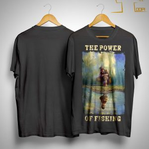 The Power Of Fishing Shirt