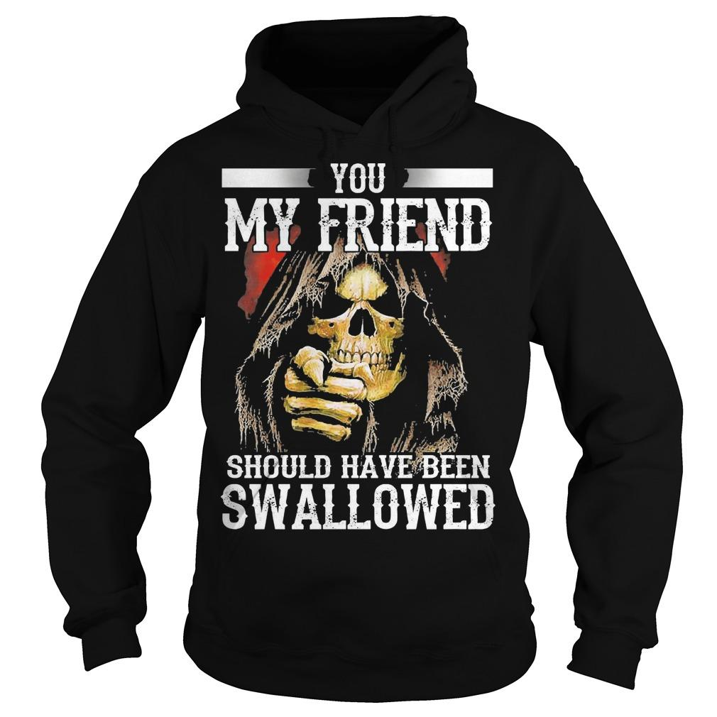 You My Friend Should Have Been Swallowed Hoodie