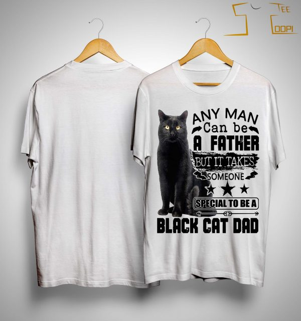 Any Man Can Be A Father But It Takes Someone Special To Be A Black Cat Dad Shirt
