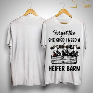 Cow Forget The She Shed I Need A Heifer Barn Shirt