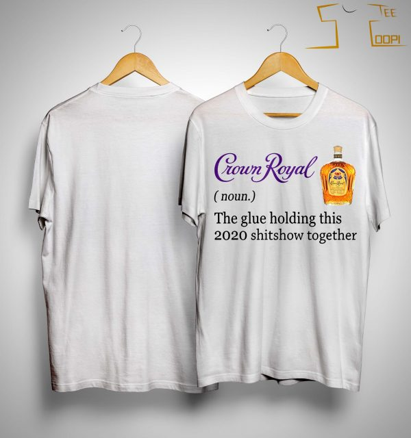 Crown Royal The Glue Holding This 2020 Shitshow Together Shirt