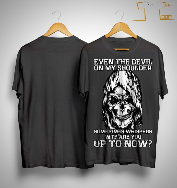 Even The Devil On My Shoulder Sometimes Whispers Wtf Shirt