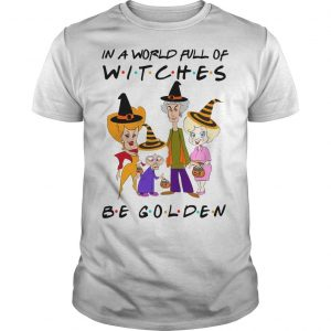 Friends In A World Full Of Witches Be Golden Shirt