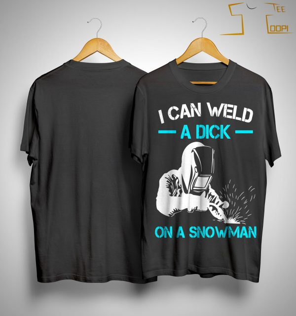 I Can Weld A Dick On A Snowman Shirt