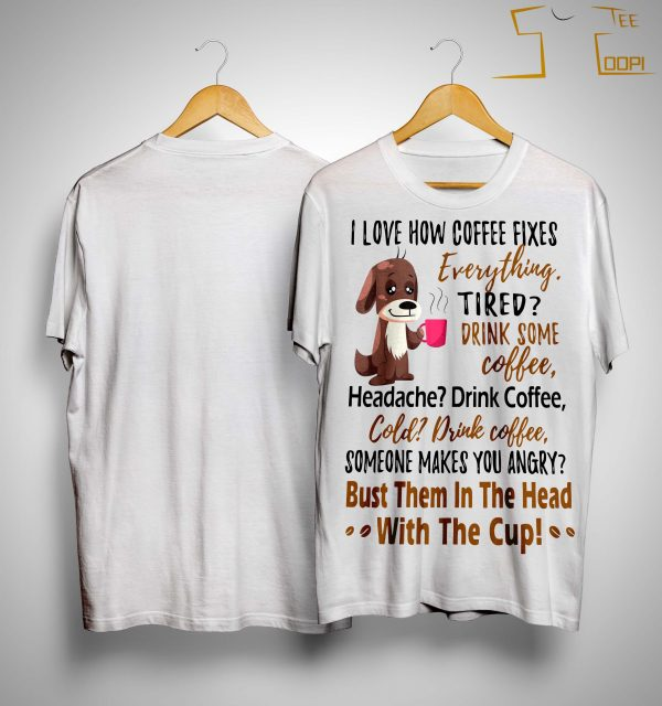 I Love How Coffee Fixes Everything Tired Drink Some Coffee Shirt