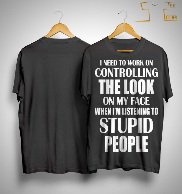I Need To Work On Controlling The Look On My Face Shirt
