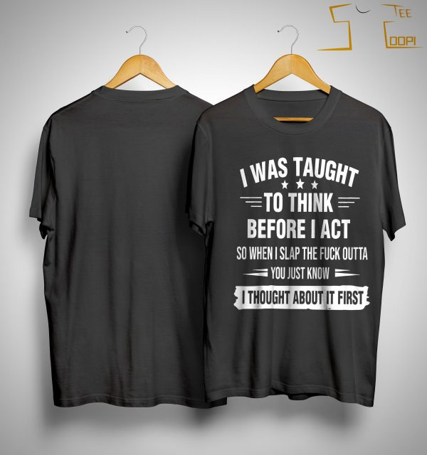 I Was Taught To Think Before I Act So When I Slap The Fuck Outta Shirt