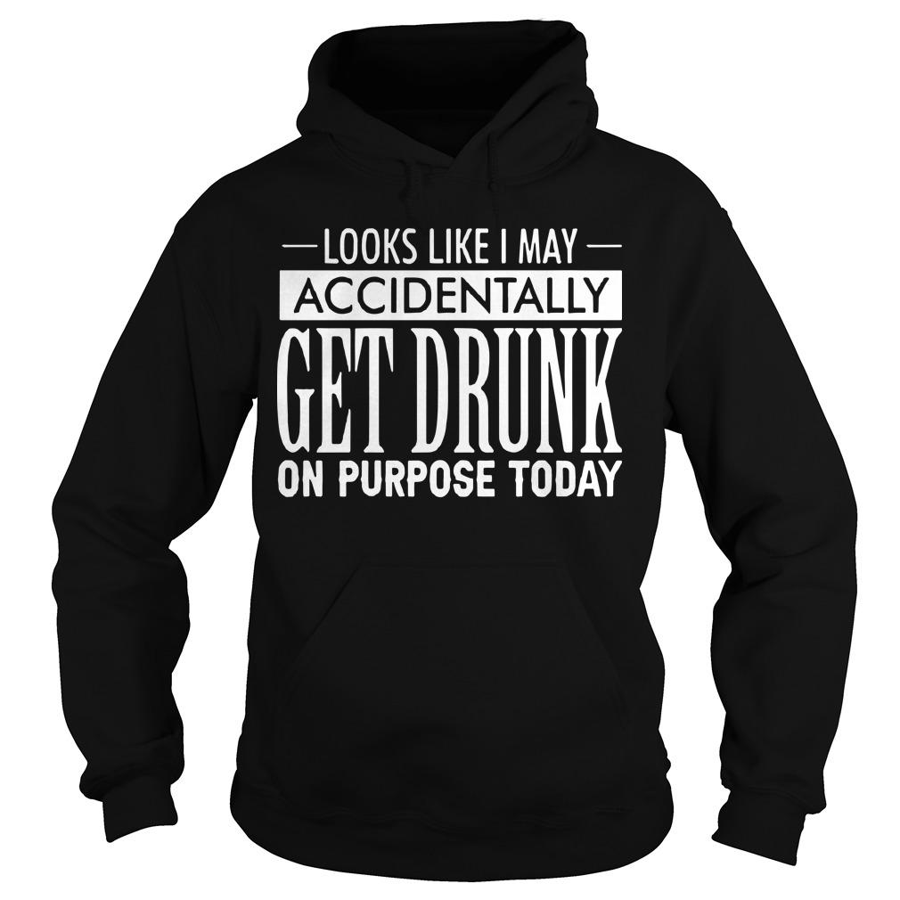 Looks Like I May Accidentally Get Drunk On Purpose Today Hoodie