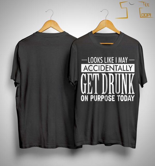 Looks Like I May Accidentally Get Drunk On Purpose Today Shirt