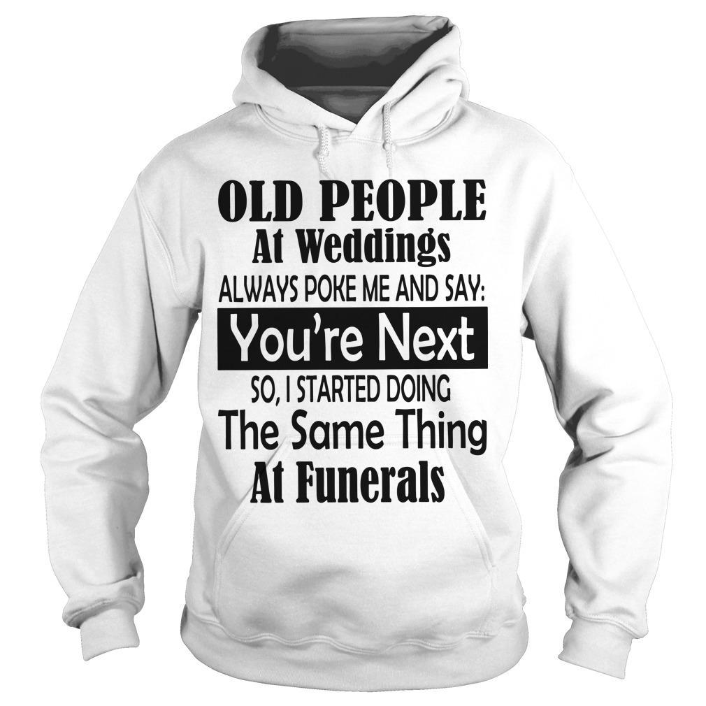 Old People At Weddings Always Poke Me And Say You're Next Hoodie