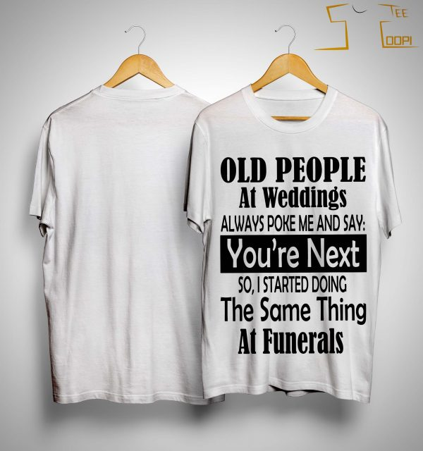 Old People At Weddings Always Poke Me And Say You're Next Shirt