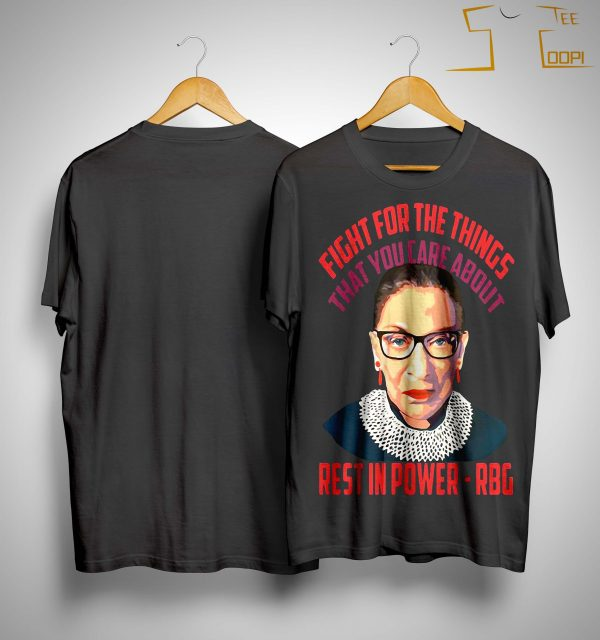 Ruth Bader Ginsburg Fight For The Things That You Care About Rest In Power Shirt