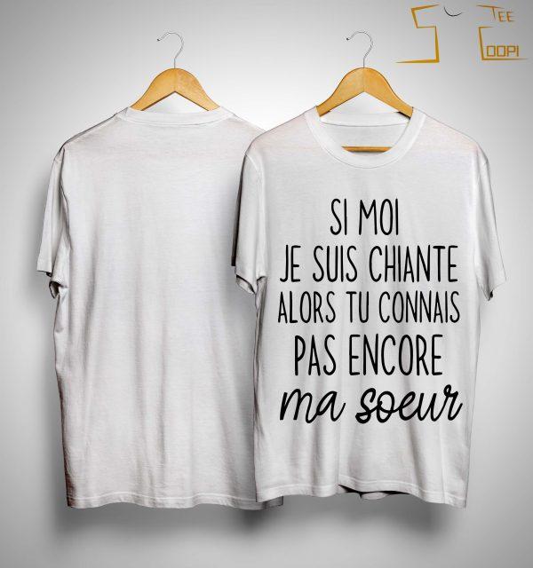 Si Moi Je Suis Chiante Alors Tu Connais Pas Encore Ma Soeur Shirt
